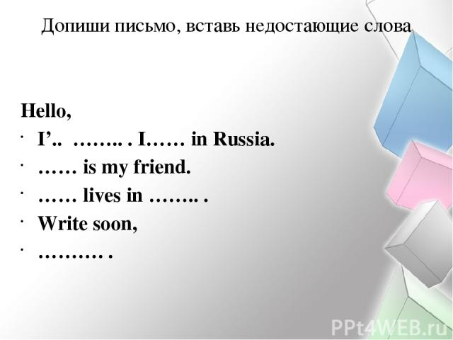 Допиши письмо, вставь недостающие слова Hello, I'.. …….. . I…… in Russia. …… is my friend. …… lives in …….. . Write soon, ………. .