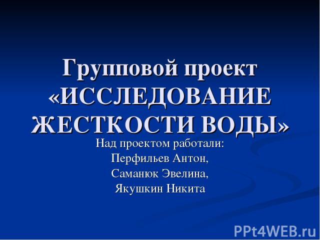 Групповой проект «ИССЛЕДОВАНИЕ ЖЕСТКОСТИ ВОДЫ» Над проектом работали: Перфильев Антон, Саманюк Эвелина, Якушкин Никита