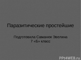 Паразитические простейшие Подготовила Саманюк Эвелина 7 «Б» класс