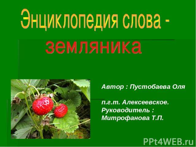 Автор : Пустобаева Оля п.г.т. Алексеевское. Руководитель : Митрофанова Т.П.