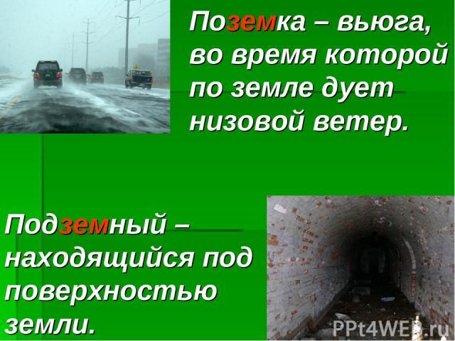 Поземка – вьюга, во время которой по земле дует низовой ветер. Подземный – находящийся под поверхностью земли.