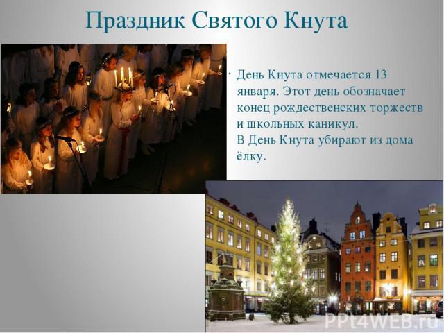 Праздник Святого Кнута День Кнута отмечается 13 января. Этот день обозначает конец рождественских торжеств и школьных каникул. В День Кнута убирают из дома ёлку.