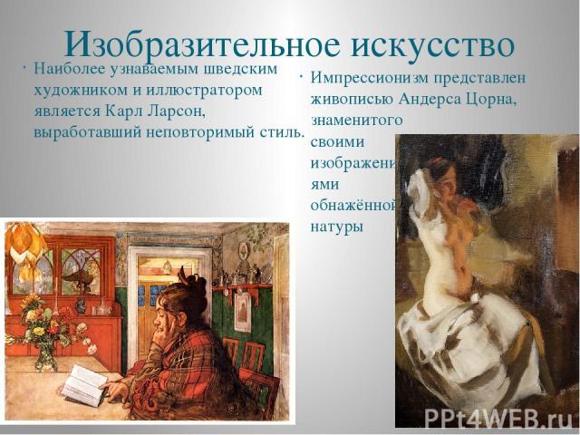 Изобразительное искусство Наиболее узнаваемым шведским художником и иллюстратором является Карл Ларсон, выработавший неповторимый стиль. Импрессионизм представлен живописью Андерса Цорна, знаменитого своими изображени- ями обнажённой натуры