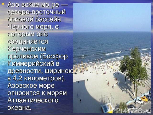 Азо вское мо ре — северо-восточный боковой бассейн Черного моря, с которым оно соединяется Керченским проливом (Босфор Киммерийский в древности, шириною в 4,2 километров). Азовское море относится к морям Атлантического океана.