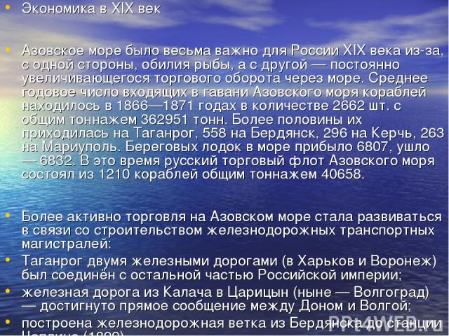 Экономика в XIX век Азовское море было весьма важно для России XIX века из-за, с одной стороны, обилия рыбы, а с другой — постоянно увеличивающегося торгового оборота через море. Среднее годовое число входящих в гавани Азовского моря кораблей находи…