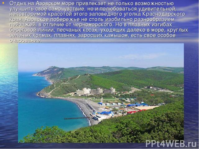Отдых на Азовском море привлекает не только возможностью улучшить свое самочувствие, но и полюбоваться удивительной, неповторимой красотой этого заповедного уголка Краснодарского края. Азовское побережье не столь изобильно разнообразием пейзажей, в …