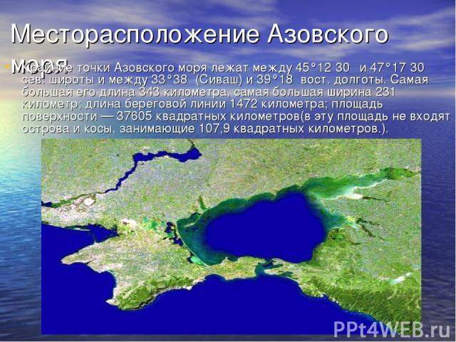 Месторасположение Азовского моря Крайние точки Азовского моря лежат между 45°12′30″ и 47°17′30″ сев. широты и между 33°38′ (Сиваш) и 39°18′ вост. долготы. Самая большая его длина 343 километра, самая большая ширина 231 километр; длина береговой лини…