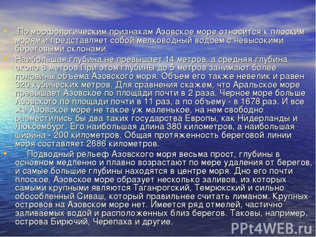 По морфологическим признакам Азовское море относится к плоским морям и представляет собой мелководный водоем с невысокими береговыми склонами. Наибольшая глубина не превышает 14 метров, а средняя глубина около 8 метров При этом глубины до 5 метров з…