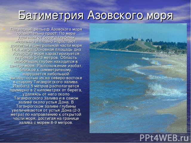 Батиметрия Азовского моря Подводный рельеф Азовского моря сравнительно прост. По мере удаления от берега глубины медленно и плавно нарастают, достигая в центральной части моря 14,4 метра. Основная площадь дна Азовского моря характеризуется глубиной …