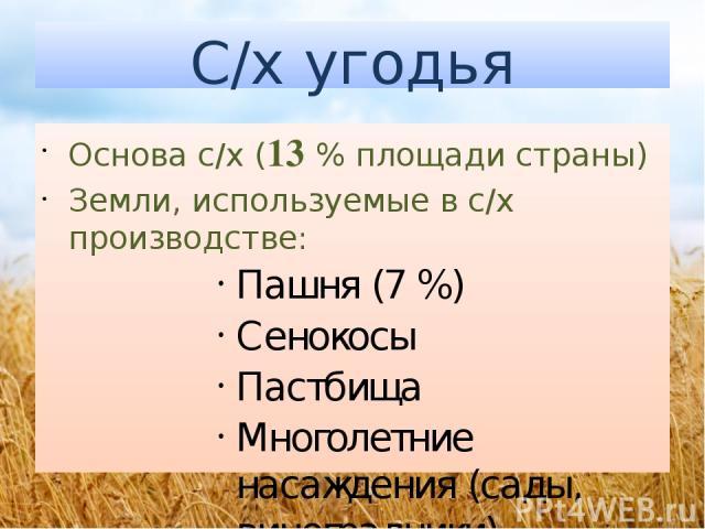 С/х угодья Основа с/х (13 % площади страны) Земли, используемые в с/х производстве: Пашня (7 %) Сенокосы Пастбища Многолетние насаждения (сады, виноградники)