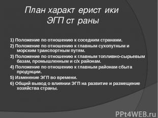 План характеристики ЭГП страны 1) Положение по отношению к соседним странами. 2)