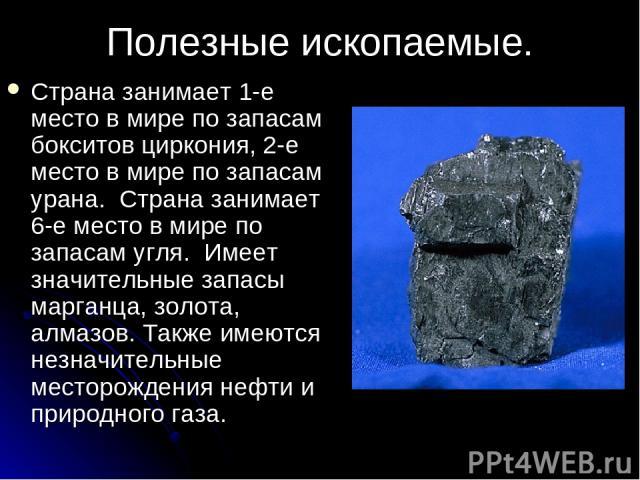 Полезные ископаемые. Страна занимает 1-е место в мире по запасам бокситов циркония, 2-е место в мире по запасам урана. Страна занимает 6-е место в мире по запасам угля. Имеет значительные запасы марганца, золота, алмазов. Также имеются незначительны…