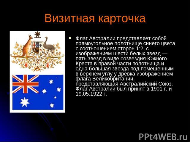 Визитная карточка Флаг Австралии представляет собой прямоугольное полотнище синего цвета с соотношением сторон 1:2, с изображением шести белых звезд — пять звезд в виде созвездия Южного Креста в правой части полотнища и одна большая звезда под помещ…