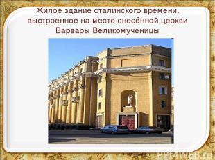 Жилое здание сталинского времени, выстроенное на месте снесённой церкви Варвары