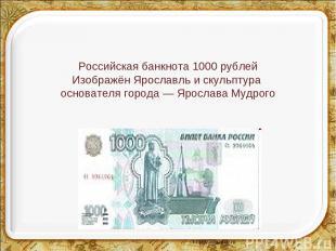 Российская банкнота 1000 рублей Изображён Ярославль и скульптура основателя горо