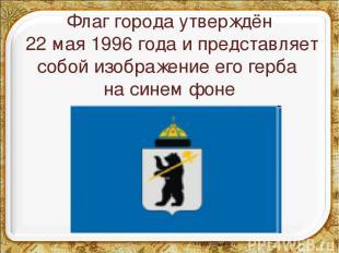 Флаг города утверждён 22 мая 1996 года и представляет собой изображение его герб
