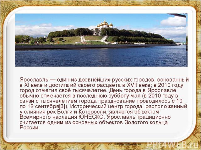 Ярославль — один из древнейших русских городов, основанный в XI веке и достигший своего расцвета в XVII веке; в 2010 году город отметил своё тысячелетие. День города в Ярославле обычно отмечается в последнюю субботу мая (в 2010 году в связи с тысяче…