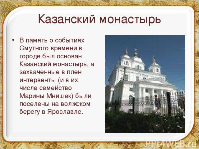 Казанский монастырь В память о событиях Смутного времени в городе был основан Казанский монастырь, а захваченные в плен интервенты (и в их числе семейство Марины Мнишек) были поселены на волжском берегу в Ярославле. *