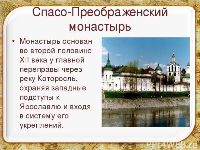 Спасо-Преображенский монастырь Монастырь основан во второй половине XII века у главной переправы через реку Которосль, охраняя западные подступы к Ярославлю и входя в систему его укреплений. *