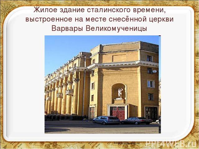 Жилое здание сталинского времени, выстроенное на месте снесённой церкви Варвары Великомученицы