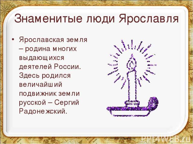 Знаменитые люди Ярославля Ярославская земля – родина многих выдающихся деятелей России. Здесь родился величайший подвижник земли русской – Сергий Радонежский. *