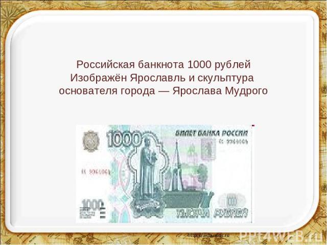 Российская банкнота 1000 рублей Изображён Ярославль и скульптура основателя города — Ярослава Мудрого