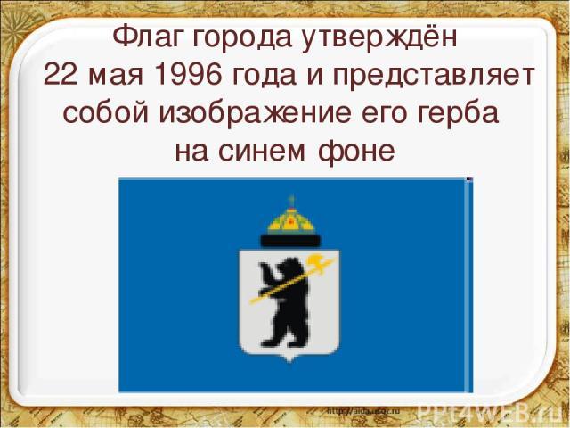 Флаг города утверждён 22 мая 1996 года и представляет собой изображение его герба на синем фоне