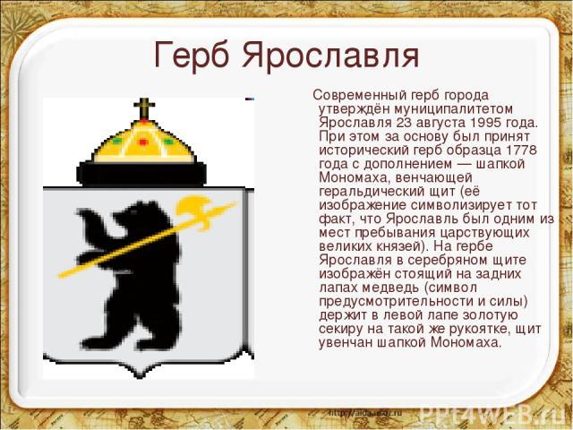 Герб Ярославля Современный герб города утверждён муниципалитетом Ярославля 23 августа 1995 года. При этом за основу был принят исторический герб образца 1778 года с дополнением — шапкой Мономаха, венчающей геральдический щит (её изображение символиз…