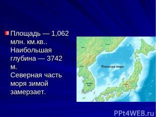 Площадь — 1,062 млн. км.кв.. Наибольшая глубина — 3742 м. Северная часть моря зи