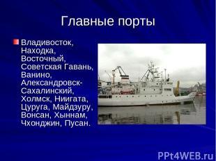 Главные порты Владивосток, Находка, Восточный, Советская Гавань, Ванино, Алексан