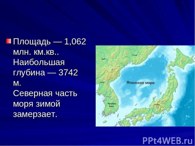 Площадь — 1,062 млн. км.кв.. Наибольшая глубина — 3742 м. Северная часть моря зимой замерзает.