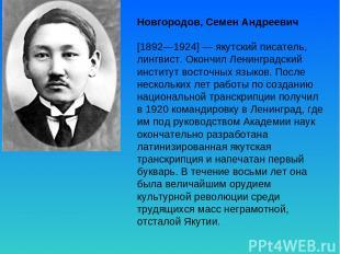 Новгородов, Семен Андреевич [1892—1924] — якутский писатель, лингвист. Окончил Л