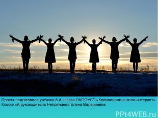 Проект подготовили ученики 6 А класса ОКООУСТ «Клюквинская школа-интернат» Класс