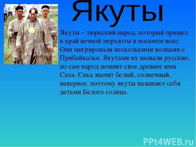 Якуты – тюркский народ, который пришел в край вечной мерзлоты в восьмом веке. Они мигрировали несколькими волнами с Прибайкалья. Якутами их назвали русские, но сам народ помнит свое древнее имя Саха. Саха значит белый, солнечный, наверное, поэтому я…
