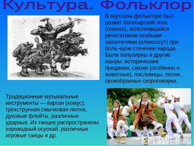 В якутском фольклоре был развит богатырский эпос (олонхо), исполнявшийся речитативом особыми сказителями (олонхосут) при боль¬шом стечении народа. Были популярны и другие жанры: исторические предания, сказки (особенно о животных), пословицы, песни, …