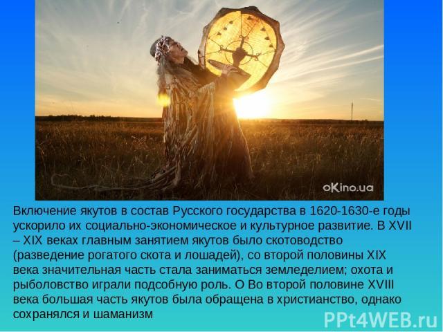 Включение якутов в состав Русского государства в 1620-1630-е годы ускорило их социально-экономическое и культурное развитие. В XVII – XIX веках главным занятием якутов было скотоводство (разведение рогатого скота и лошадей), со второй половины XIX в…