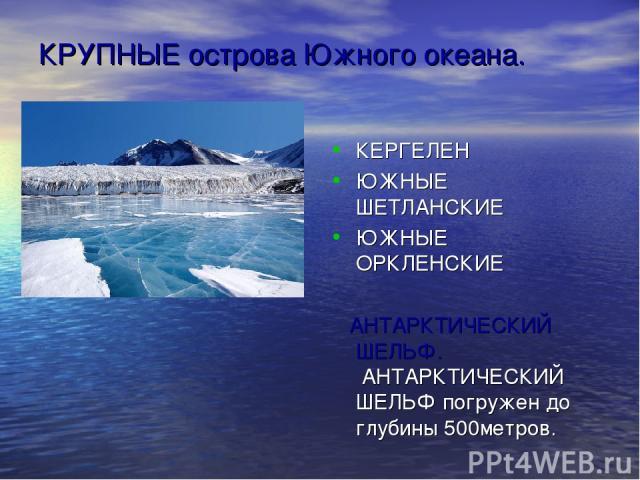КРУПНЫЕ острова Южного океана. КЕРГЕЛЕН ЮЖНЫЕ ШЕТЛАНСКИЕ ЮЖНЫЕ ОРКЛЕНСКИЕ АНТАРКТИЧЕСКИЙ ШЕЛЬФ. АНТАРКТИЧЕСКИЙ ШЕЛЬФ погружен до глубины 500метров.