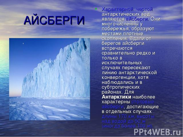АЙСБЕРГИ Характерной чертой антарктических вод являются айсберги. Они многочисленны у побережья, образуют местами плотные скопления. Вдали от берегов айсберги встречаются сравнительно редко и только в исключительных случаях пересекают линию антаркти…