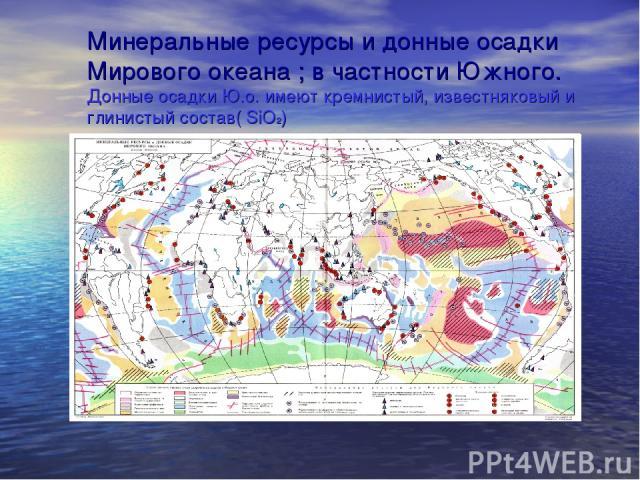 Минеральные ресурсы и донные осадки Мирового океана ; в частности Южного. Донные осадки Ю.о. имеют кремнистый, известняковый и глинистый состав( SiO2)