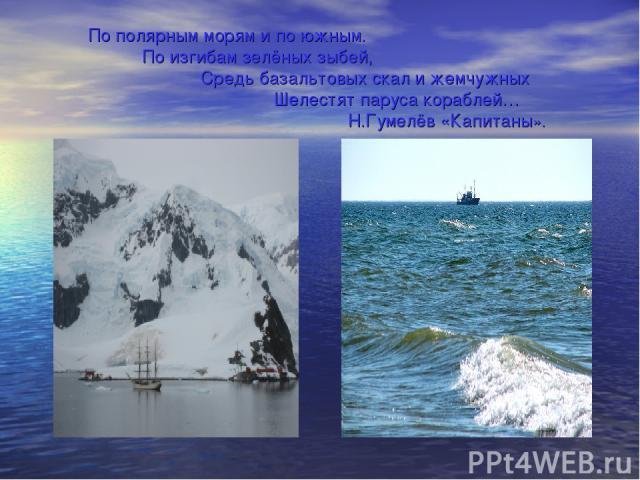 По полярным морям и по южным. По изгибам зелёных зыбей, Средь базальтовых скал и жемчужных Шелестят паруса кораблей… Н.Гумелёв «Капитаны».