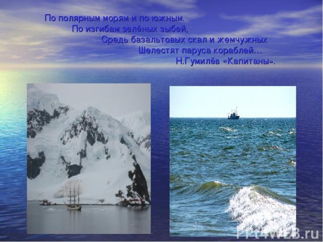 По полярным морям и по южным. По изгибам зелёных зыбей, Средь базальтовых скал и жемчужных Шелестят паруса кораблей… Н.Гумилёв «Капитаны».