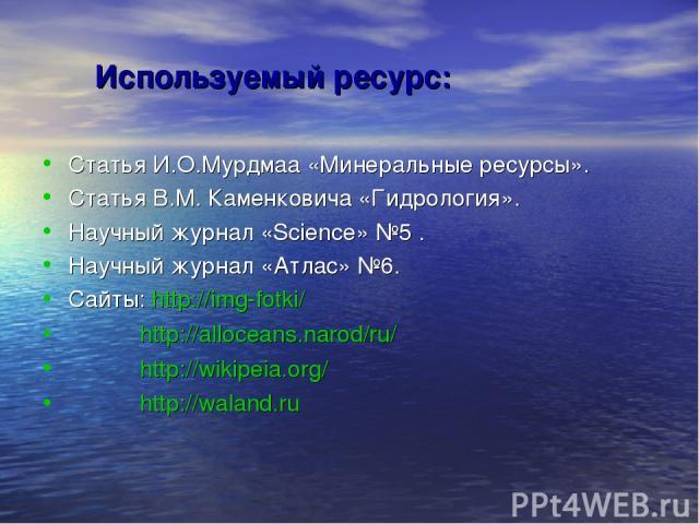Используемый ресурс: Статья И.О.Мурдмаа «Минеральные ресурсы». Статья В.М. Каменковича «Гидрология». Научный журнал «Science» №5 . Научный журнал «Атлас» №6. Сайты: http://img-fotki/ http://alloceans.narod/ru/ http://wikipeia.org/ http://waland.ru