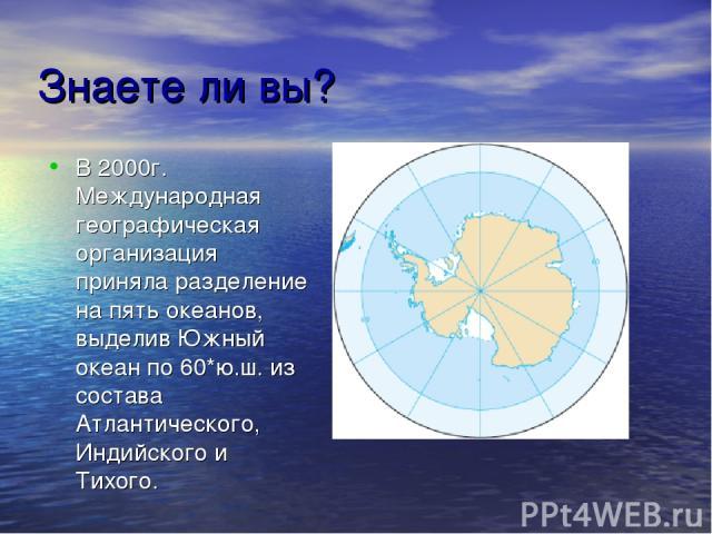 Знаете ли вы? В 2000г. Международная географическая организация приняла разделение на пять океанов, выделив Южный океан по 60*ю.ш. из состава Атлантического, Индийского и Тихого.