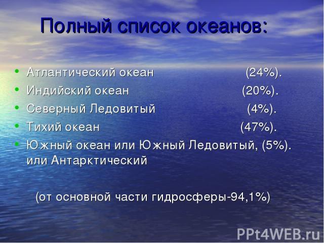 Полный список океанов: Атлантический океан (24%). Индийский океан (20%). Северный Ледовитый (4%). Тихий океан (47%). Южный океан или Южный Ледовитый, (5%). или Антарктический (от основной части гидросферы-94,1%)