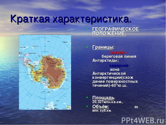 Краткая характеристика. ГЕОГРАФИЧЕСКОЕ ПОЛОЖЕНИЕ: Границы: южная - береговая линия Антарктиды; северная- зона Антарктической конвергенции(схож дение поверхностных течений)-60*ю.ш. Площадь: 20,327млн.кв.км., Объём: 90 млн. куб.км.