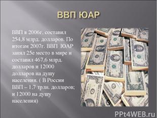 ВВП в 2006г. составил 254,8 млрд. долларов. По итогам 2007г. ВВП ЮАР занял 25е м