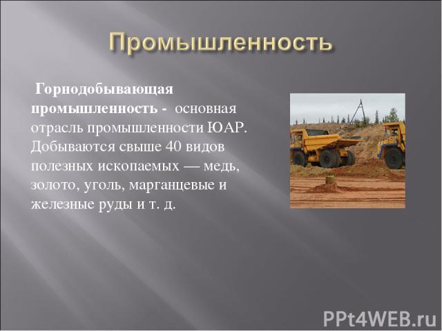 Горнодобывающая промышленность - основная отрасль промышленности ЮАР. Добываются свыше 40 видов полезных ископаемых — медь, золото, уголь, марганцевые и железные руды и т. д.
