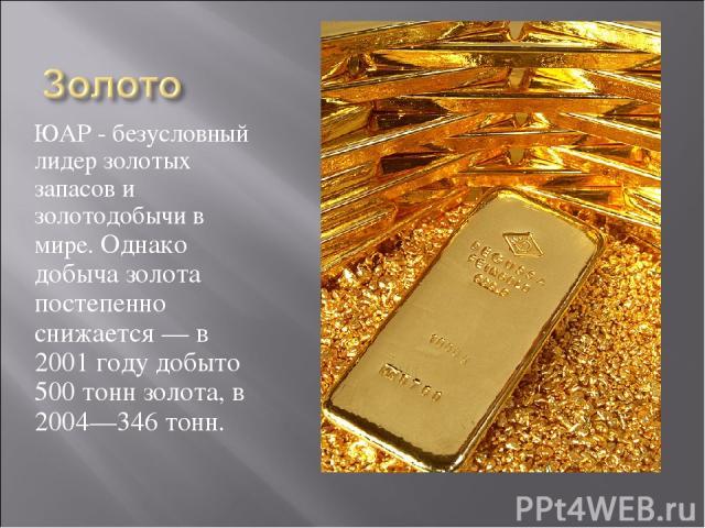 ЮАР - безусловный лидер золотых запасов и золотодобычи в мире. Однако добыча золота постепенно снижается — в 2001 году добыто 500 тонн золота, в 2004—346 тонн.