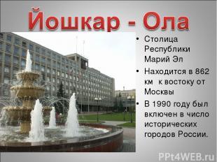Столица Республики Марий Эл Находится в 862 км к востоку от Москвы В 1990 году б