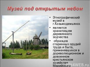 Этнографический музей в г.Козьмодемьянск является хранилищем деревянного зодчест